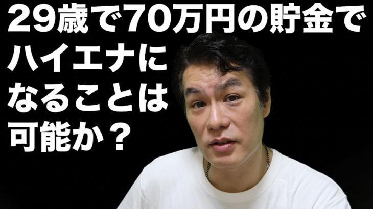 ◆「29歳で70万円の貯金でハイエナになることは可能か?」という質問に答えます